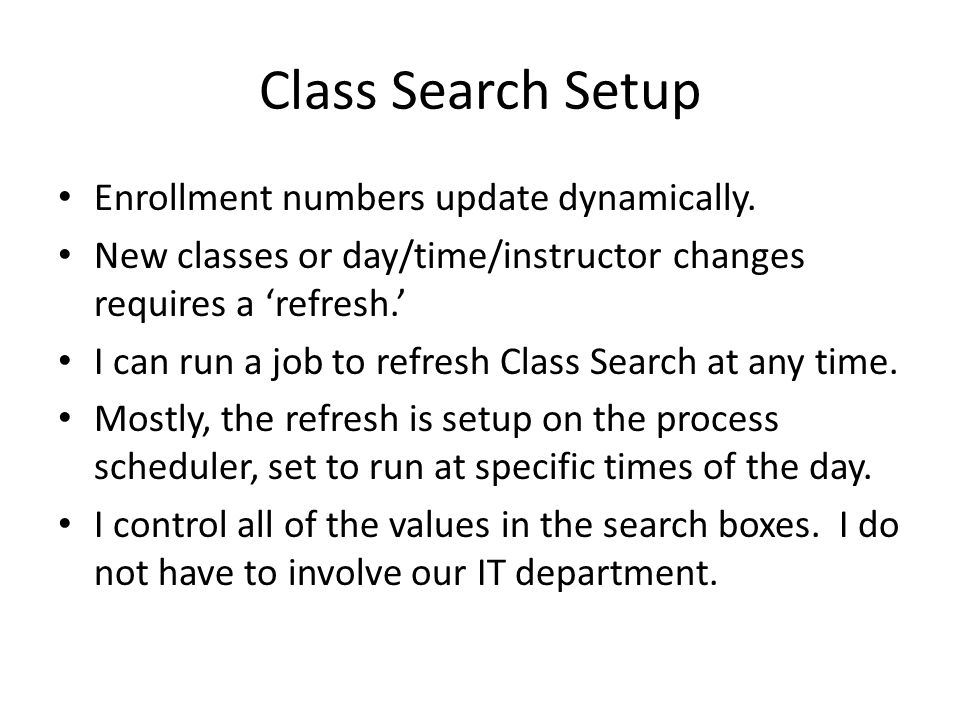 Class Search Setup Enrollment numbers update dynamically. New classes or day/time/instructor changes requires a 'refresh.' I can run a job to refresh