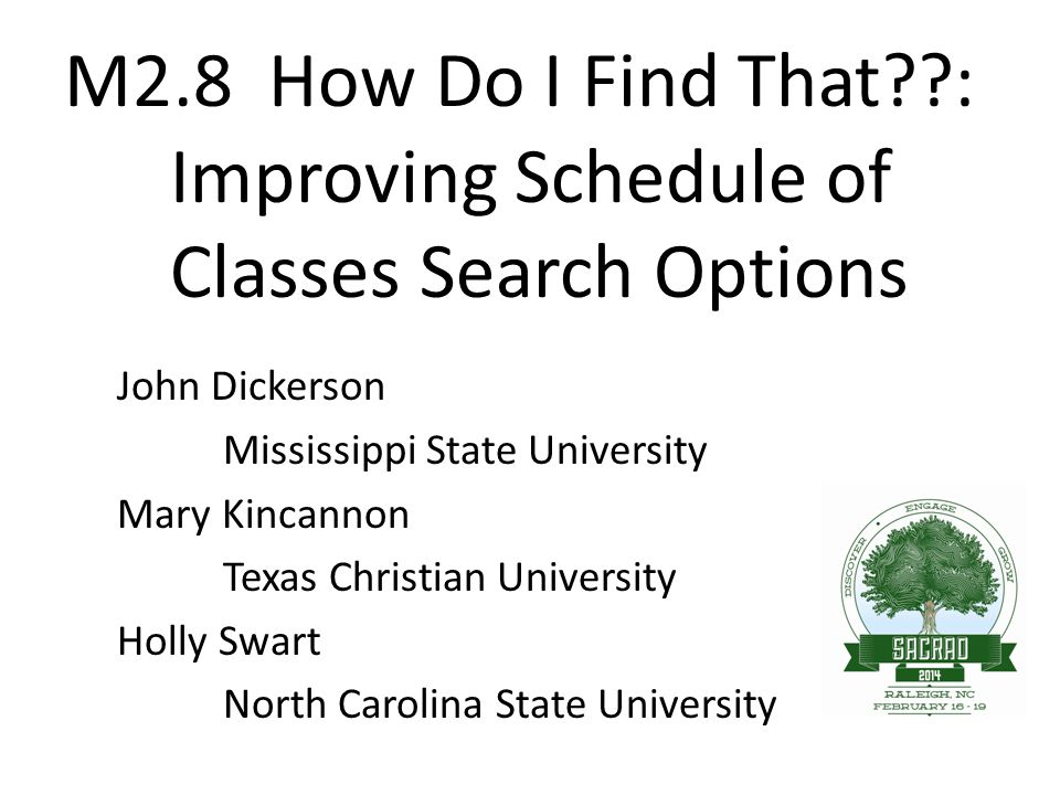 M2.8 How Do I Find That??: Improving Schedule of Classes Search Options John Dickerson Mississippi State University Mary Kincannon Texas Christian Uni