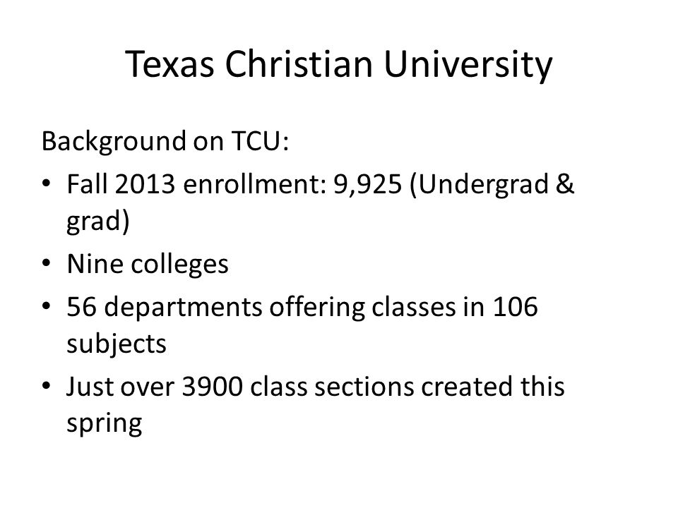 Texas Christian University Background on TCU: Fall 2013 enrollment: 9,925 (Undergrad & grad) Nine colleges 56 departments offering classes in 106 subj