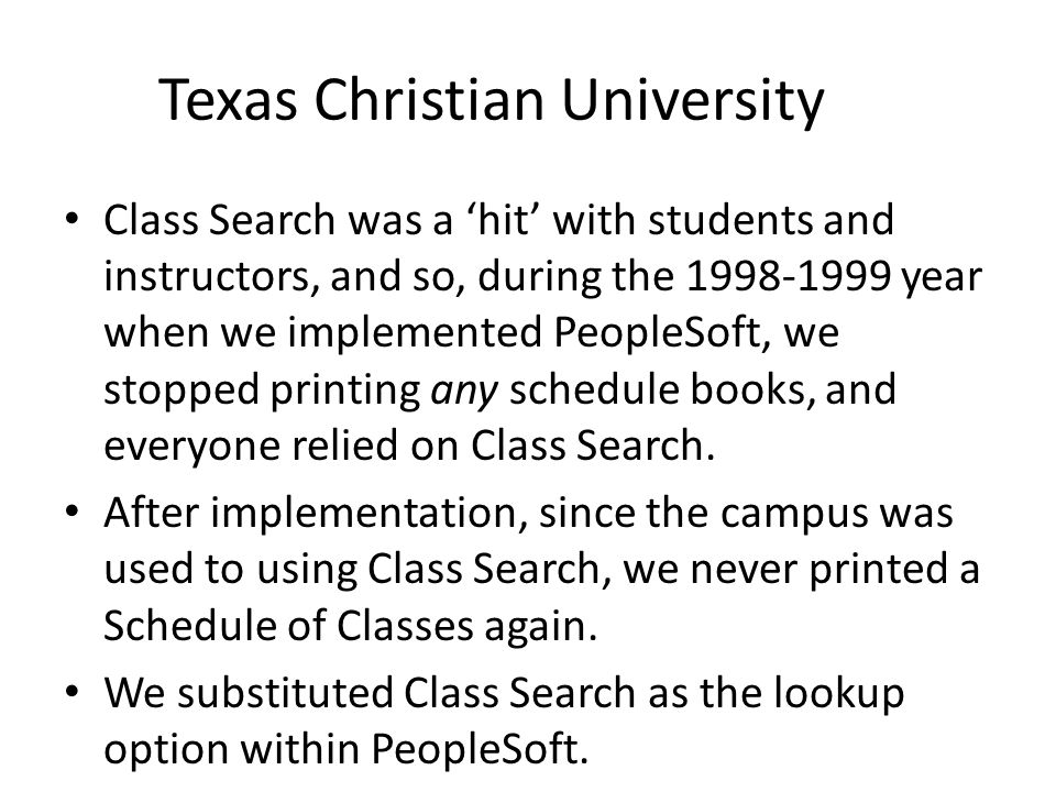 Texas Christian University Class Search was a 'hit' with students and instructors, and so, during the 1998-1999 year when we implemented PeopleSoft, w
