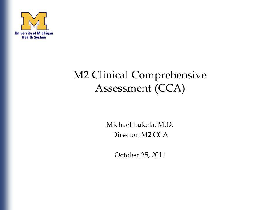 M2 Clinical Comprehensive Assessment (CCA) Michael Lukela, M.D. Director, M2 CCA October 25, 2011