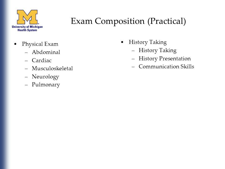 Exam Composition (Practical) Physical Exam –Abdominal –Cardiac –Musculoskeletal –Neurology –Pulmonary History Taking –History Taking –History Presentation –Communication Skills