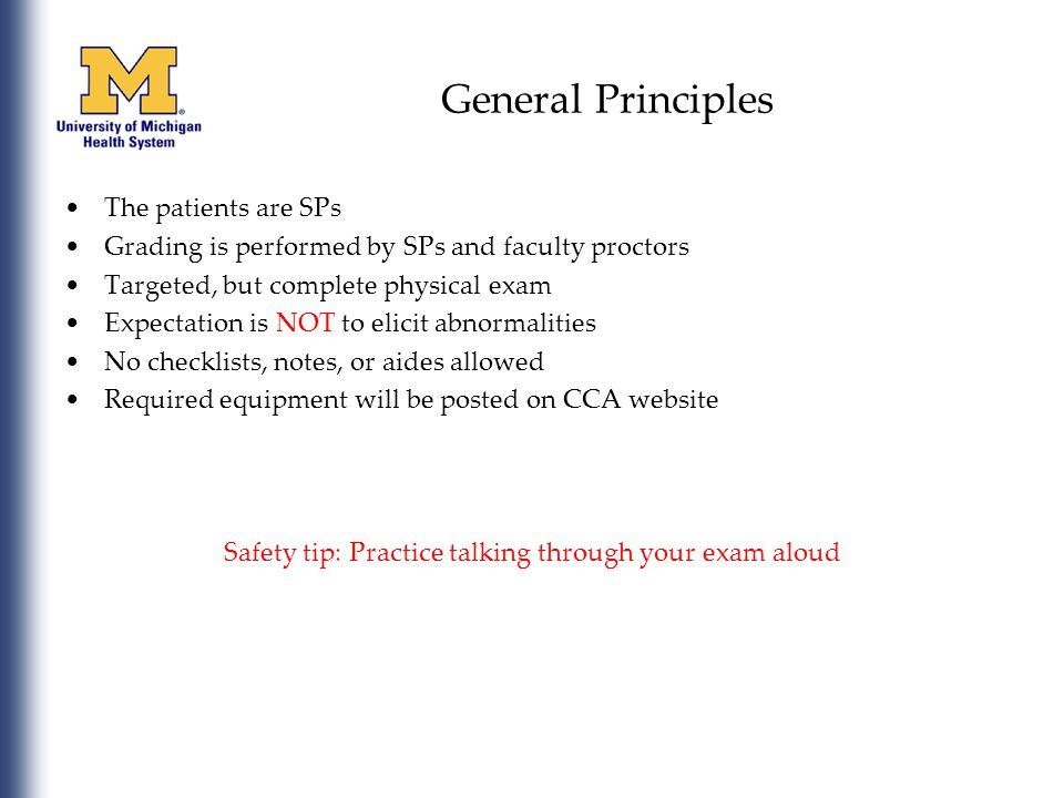 General Principles The patients are SPs Grading is performed by SPs and faculty proctors Targeted, but complete physical exam Expectation is NOT to elicit abnormalities No checklists, notes, or aides allowed Required equipment will be posted on CCA website Safety tip: Practice talking through your exam aloud