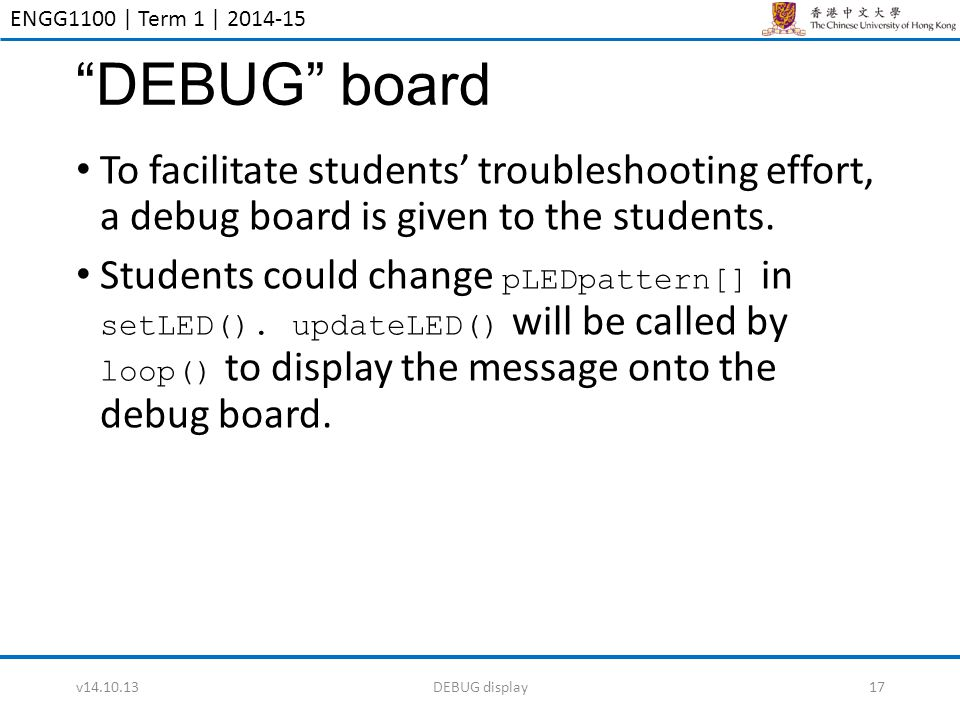 "ENGG1100 | Term 1 | 2014-15 ""DEBUG"" board To facilitate students' troubleshooting effort, a debug board is given to the students. Students could chang"