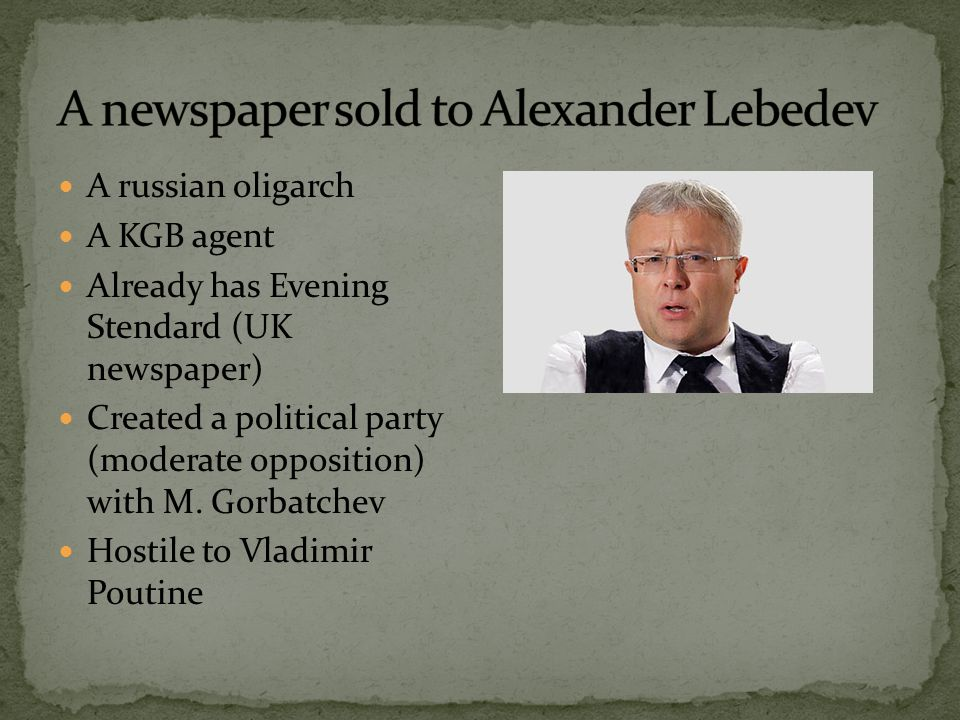 A russian oligarch A KGB agent Already has Evening Stendard (UK newspaper) Created a political party (moderate opposition) with M.