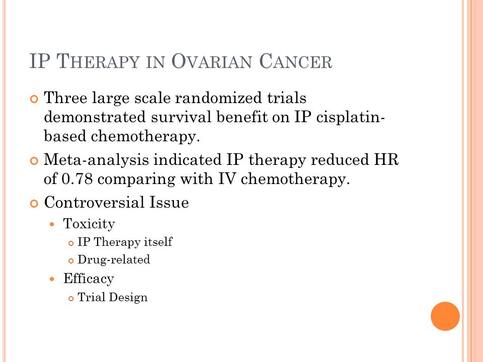 IP T HERAPY IN O VARIAN C ANCER Three large scale randomized trials demonstrated survival benefit on IP cisplatin- based chemotherapy. Meta-analysis i