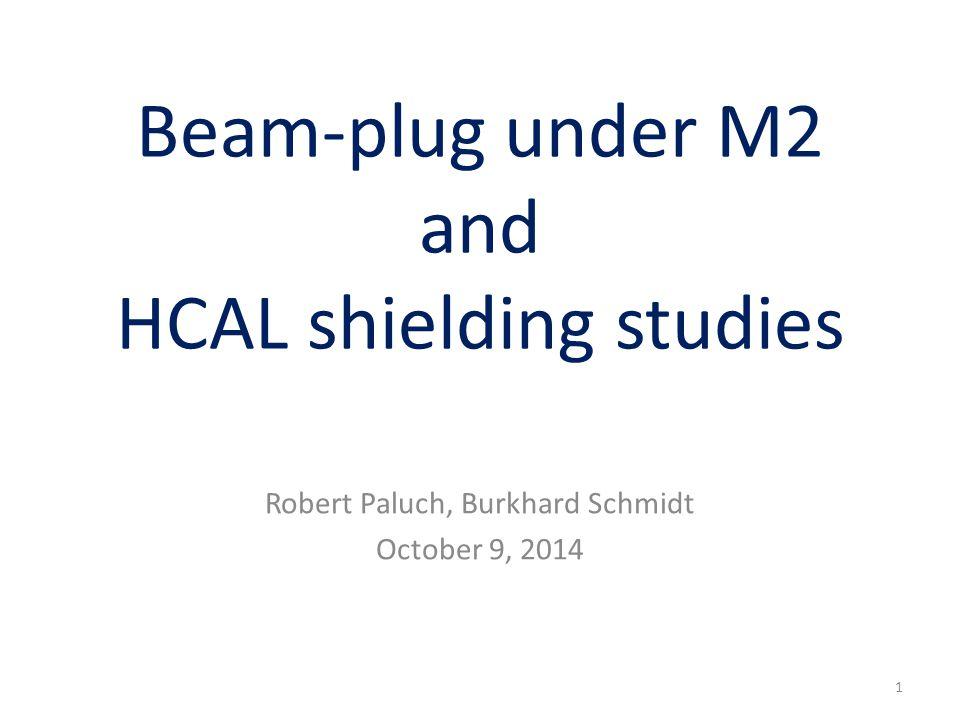 Beam-plug under M2 and HCAL shielding studies Robert Paluch, Burkhard Schmidt October 9, 2014 1