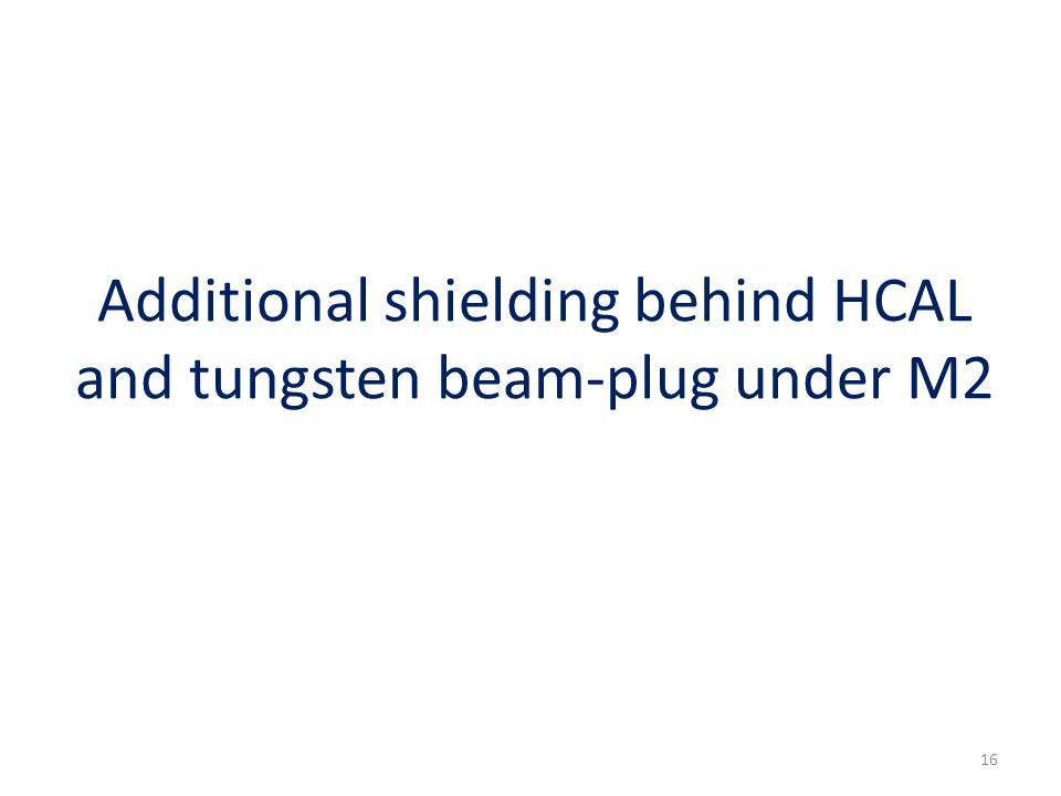 Additional shielding behind HCAL and tungsten beam-plug under M2 16