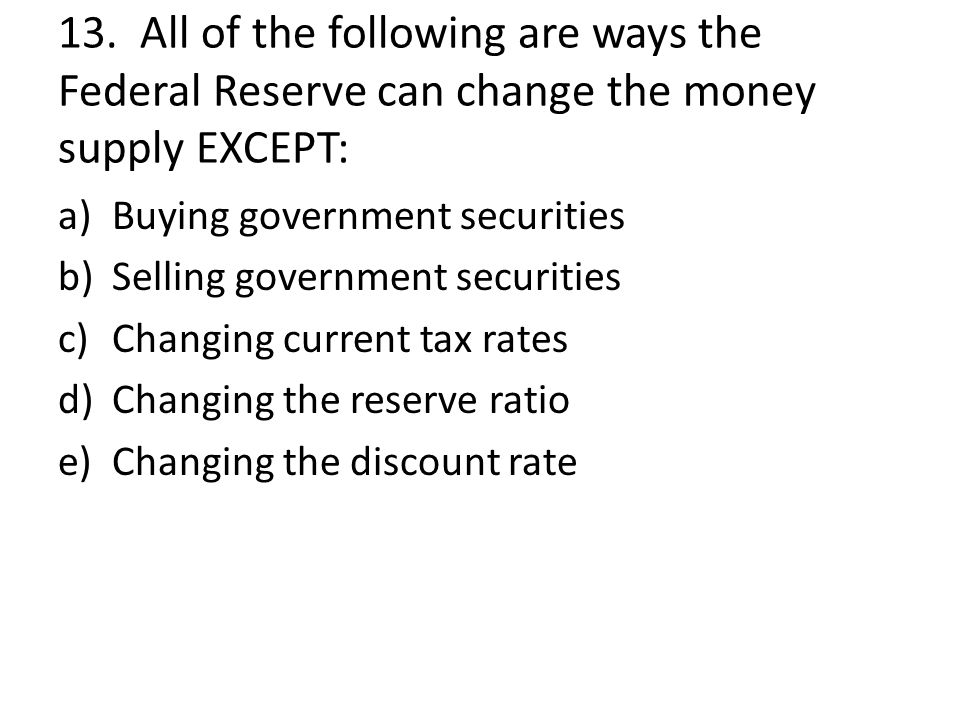 13. All of the following are ways the Federal Reserve can change the money supply EXCEPT: a)Buying government securities b)Selling government securiti