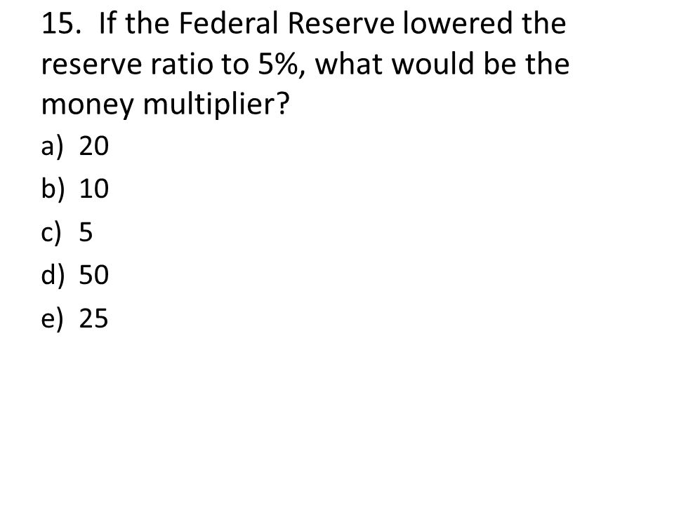 15. If the Federal Reserve lowered the reserve ratio to 5%, what would be the money multiplier? a)20 b)10 c)5 d)50 e)25