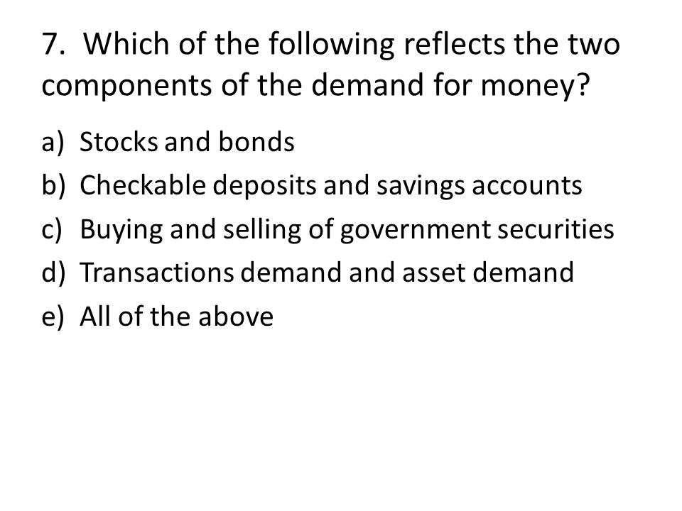 7. Which of the following reflects the two components of the demand for money? a)Stocks and bonds b)Checkable deposits and savings accounts c)Buying a