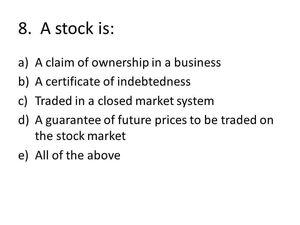 8. A stock is: a)A claim of ownership in a business b)A certificate of indebtedness c)Traded in a closed market system d)A guarantee of future prices