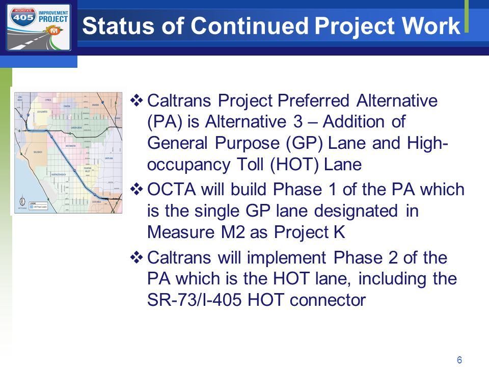 Status of Continued Project Work 6  Caltrans Project Preferred Alternative (PA) is Alternative 3 – Addition of General Purpose (GP) Lane and High- occupancy Toll (HOT) Lane  OCTA will build Phase 1 of the PA which is the single GP lane designated in Measure M2 as Project K  Caltrans will implement Phase 2 of the PA which is the HOT lane, including the SR-73/I-405 HOT connector