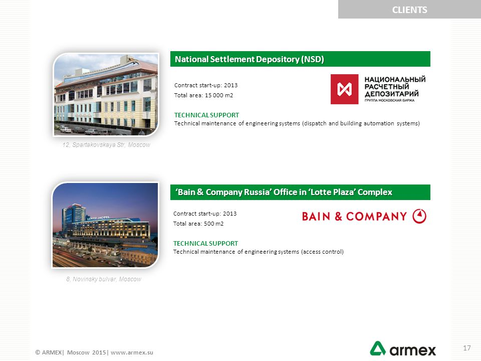 © ARMEX| Moscow 2015| www.armex.su National Settlement Depository (NSD) Contract start-up: 2013 Total area: 15 000 m2 TECHNICAL SUPPORT Technical maintenance of engineering systems (dispatch and building automation systems) 'Bain & Company Russia' Office in 'Lotte Plaza' Complex Contract start-up: 2013 Total area: 500 m2 TECHNICAL SUPPORT Technical maintenance of engineering systems (access control) CLIENTS 12, Spartakovskaya Str, Moscow 8, Novinsky bulvar, Moscow 17
