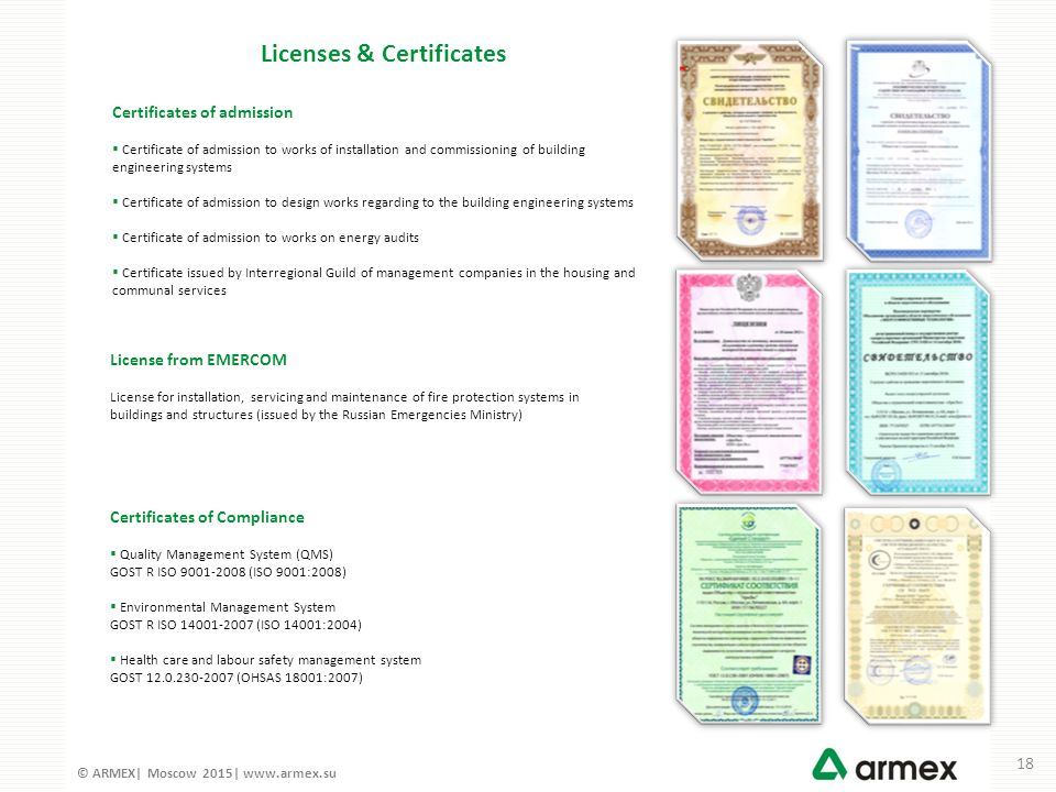 © ARMEX| Moscow 2015| www.armex.su Certificates of admission  Certificate of admission to works of installation and commissioning of building engineering systems  Certificate of admission to design works regarding to the building engineering systems  Certificate of admission to works on energy audits  Certificate issued by Interregional Guild of management companies in the housing and communal services License from EMERCOM License for installation, servicing and maintenance of fire protection systems in buildings and structures (issued by the Russian Emergencies Ministry) Certificates of Compliance  Quality Management System (QMS) GOST R ISO 9001-2008 (ISO 9001:2008)  Environmental Management System GOST R ISO 14001-2007 (ISO 14001:2004)  Health care and labour safety management system GOST 12.0.230-2007 (OHSAS 18001:2007) Licenses & Certificates 18