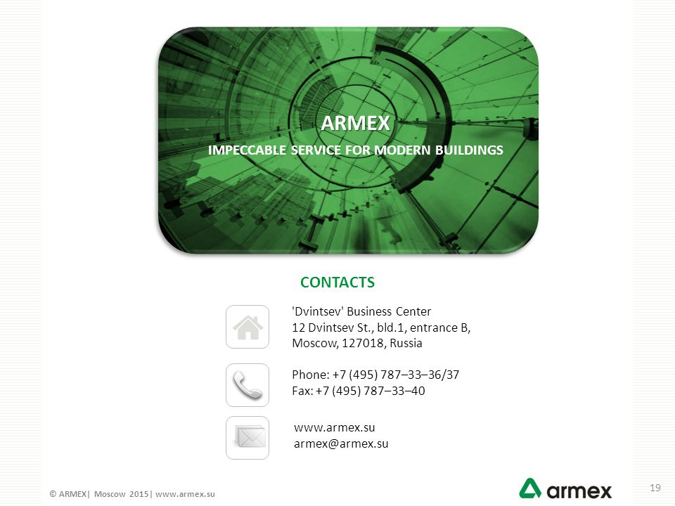 © ARMEX| Moscow 2015| www.armex.su Dvintsev Business Center 12 Dvintsev St., bld.1, entrance B, Moscow, 127018, Russia www.armex.su armex@armex.su Phone: +7 (495) 787–33–36/37 Fax: +7 (495) 787–33–40 CONTACTS IMPECCABLE SERVICE FOR MODERN BUILDINGS ARMEX 19