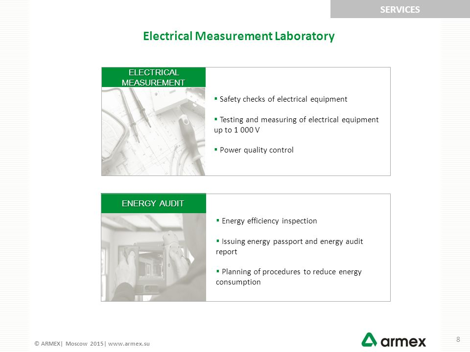 © ARMEX| Moscow 2015| www.armex.su ENERGY AUDIT ELECTRICAL MEASUREMENT SERVICES Electrical Measurement Laboratory  Safety checks of electrical equipment  Testing and measuring of electrical equipment up to 1 000 V  Power quality control  Energy efficiency inspection  Issuing energy passport and energy audit report  Planning of procedures to reduce energy consumption 8