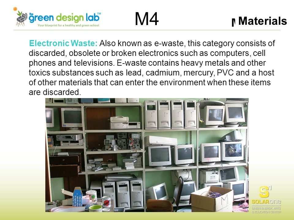 Materials M4 Electronic Waste: Also known as e-waste, this category consists of discarded, obsolete or broken electronics such as computers, cell phon