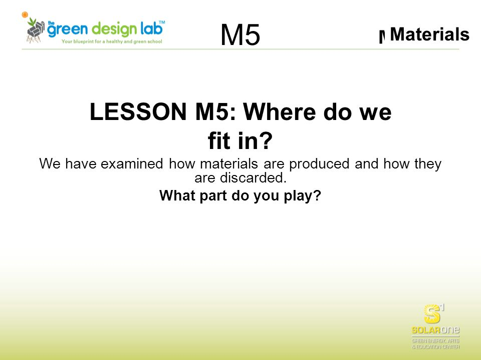 Materials M5 LESSON M5: Where do we fit in? We have examined how materials are produced and how they are discarded. What part do you play?