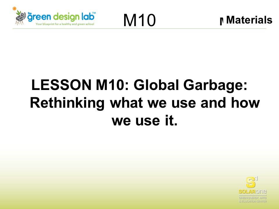 Materials M10 LESSON M10: Global Garbage: Rethinking what we use and how we use it.