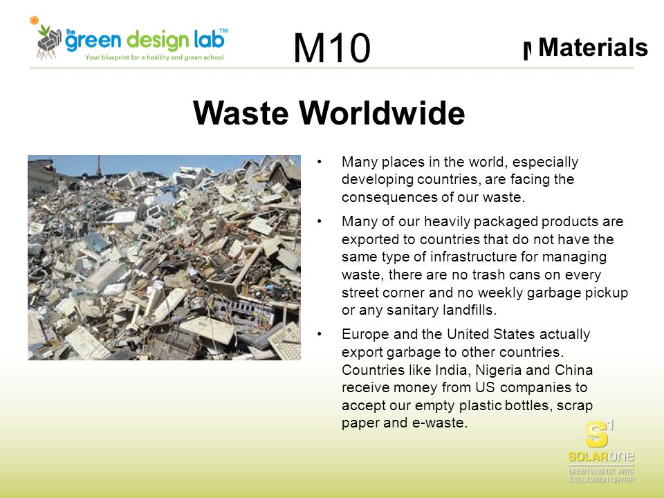 Materials M10 Waste Worldwide Many places in the world, especially developing countries, are facing the consequences of our waste. Many of our heavily