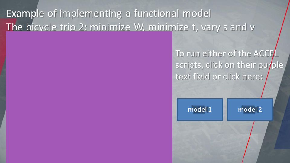 Example of implementing a functional model The bicycle trip 2: minimize W, minimize t, vary s and v To run either of the ACCEL scripts, click on their purple text field or click here: model 1model 2