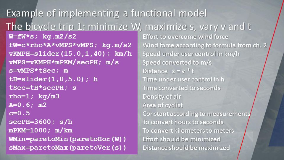 Example of implementing a functional model The bicycle trip 1: minimize W, maximize s, vary v and t W=fW*s; kg.m2/s2 fW=c*rho*A*vMPS*vMPS; kg.m/s2 vKMPH=slider(15.0,1,40); km/h vMPS=vKMPH*mPKM/secPH; m/s s=vMPS*tSec; m tH=slider(1,0,5.0); h tSec=tH*secPH; s rho=1; kg/m3 A=0.6; m2 c=0.5 secPH=3600; s/h mPKM=1000; m/km WMin=paretoMin(paretoHor(W)) sMax=paretoMax(paretoVer(s)) Effort to overcome wind force Wind force according to formula from ch.