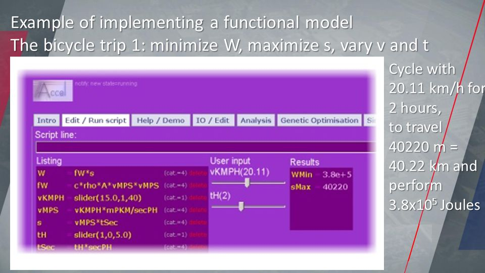 Example of implementing a functional model The bicycle trip 1: minimize W, maximize s, vary v and t Cycle with 20.11 km/h for 2 hours, to travel 40220 m = 40.22 km and perform 3.8x10 5 Joules