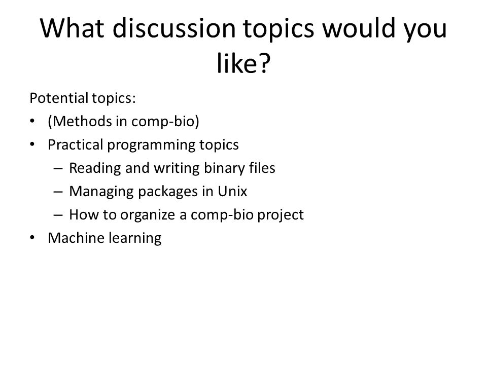 What discussion topics would you like? Potential topics: (Methods in comp-bio) Practical programming topics – Reading and writing binary files – Manag