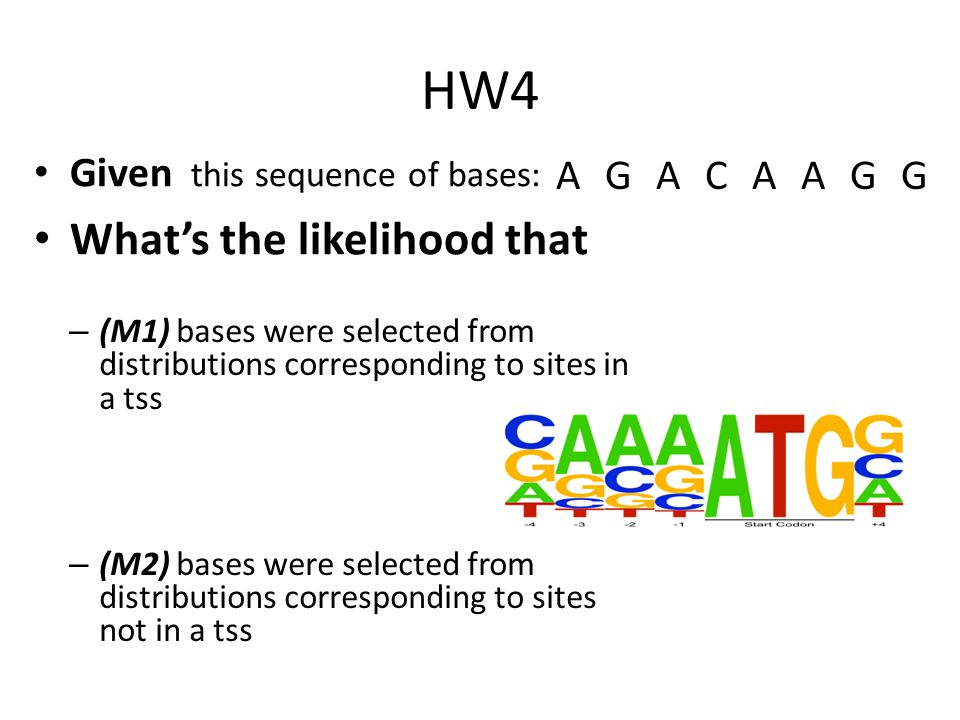 HW4 Given this sequence of bases: What's the likelihood that – (M1) bases were selected from distributions corresponding to sites in a tss – (M2) bases were selected from distributions corresponding to sites not in a tss AGACAAGG