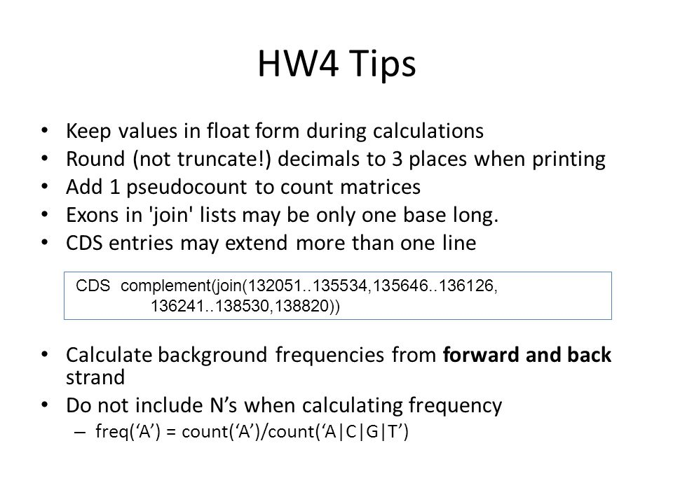 HW4 Tips Keep values in float form during calculations Round (not truncate!) decimals to 3 places when printing Add 1 pseudocount to count matrices Exons in join lists may be only one base long.