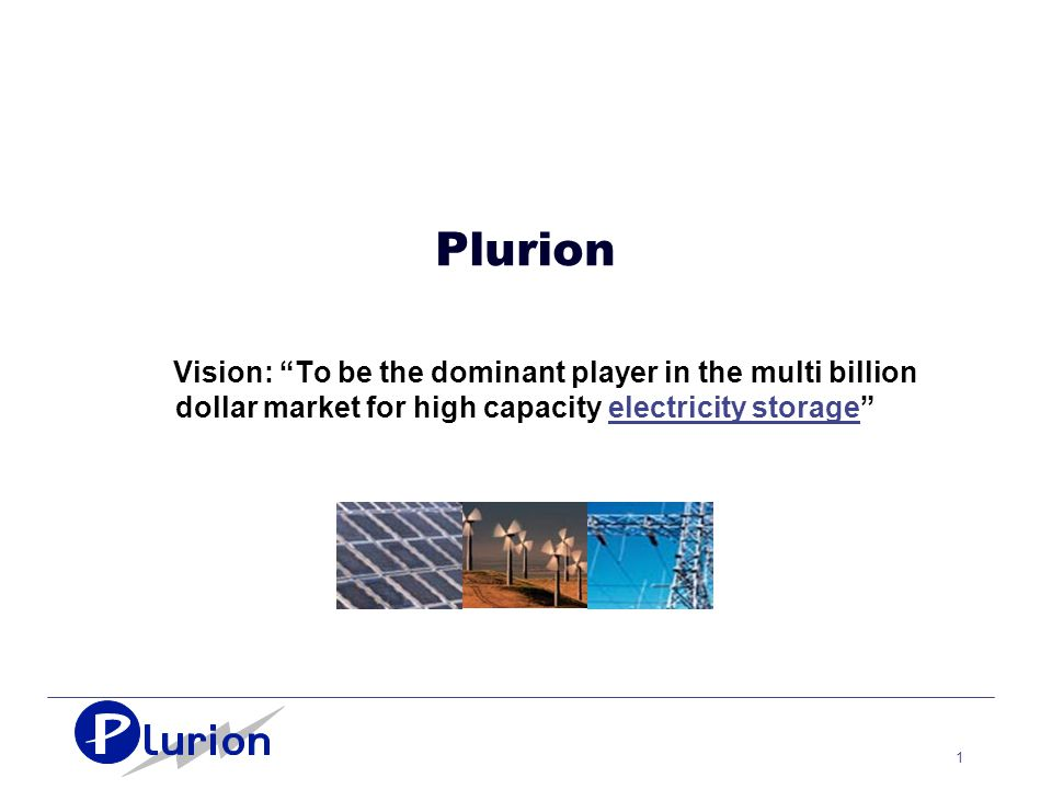 1 Plurion Vision: To be the dominant player in the multi billion dollar market for high capacity electricity storage
