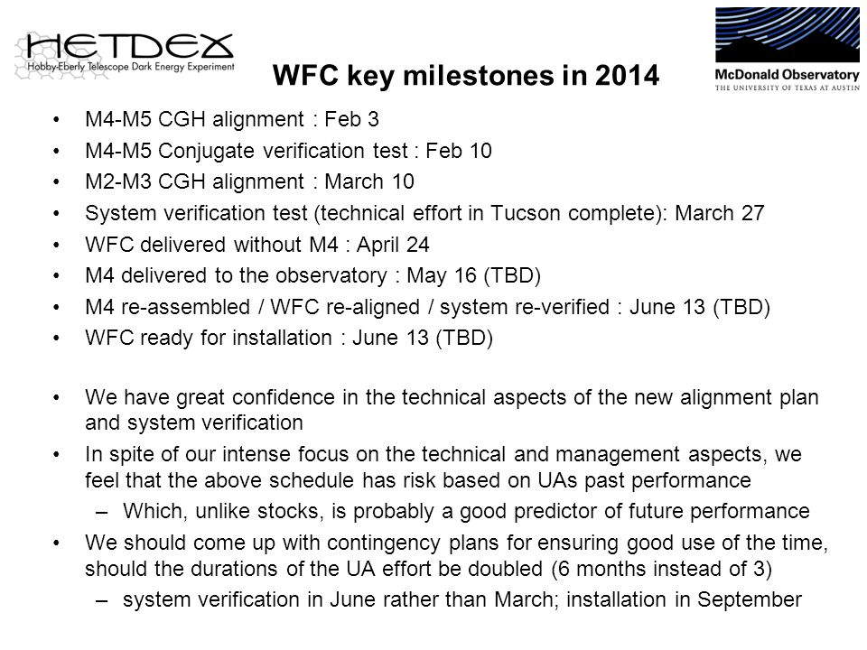 WFC key milestones in 2014 M4-M5 CGH alignment : Feb 3 M4-M5 Conjugate verification test : Feb 10 M2-M3 CGH alignment : March 10 System verification test (technical effort in Tucson complete): March 27 WFC delivered without M4 : April 24 M4 delivered to the observatory : May 16 (TBD) M4 re-assembled / WFC re-aligned / system re-verified : June 13 (TBD) WFC ready for installation : June 13 (TBD) We have great confidence in the technical aspects of the new alignment plan and system verification In spite of our intense focus on the technical and management aspects, we feel that the above schedule has risk based on UAs past performance –Which, unlike stocks, is probably a good predictor of future performance We should come up with contingency plans for ensuring good use of the time, should the durations of the UA effort be doubled (6 months instead of 3) –system verification in June rather than March; installation in September
