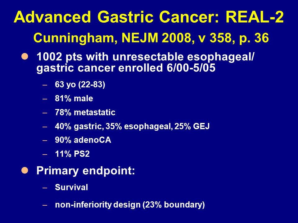 Advanced Gastric Cancer: REAL-2 Cunningham, NEJM 2008, v 358, p. 36 1002 pts with unresectable esophageal/ gastric cancer enrolled 6/00-5/05 –63 yo (2