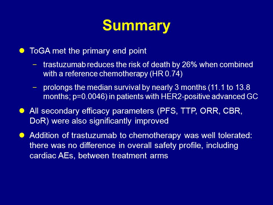 Summary ToGA met the primary end point −trastuzumab reduces the risk of death by 26% when combined with a reference chemotherapy (HR 0.74) −prolongs t