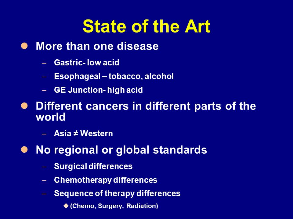 State of the Art More than one disease –Gastric- low acid –Esophageal – tobacco, alcohol –GE Junction- high acid Different cancers in different parts