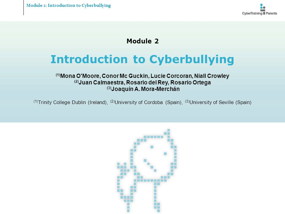 M2.2 Module 2: Introduction to Cyberbullying Objectives and envisaged learning outcomes Module 2: Introduction to Cyberbullying  Understanding the connection between traditional bullying and cyberbullying  Definition of cyberbullying  Gain understanding of the nature of cyberbullying  Getting an overview about the various methods used to cyberbully  Recognising the potential effects of cyberbullying © CyberTraining-4-Parents, 2012 http://cybertraining4parents.org/