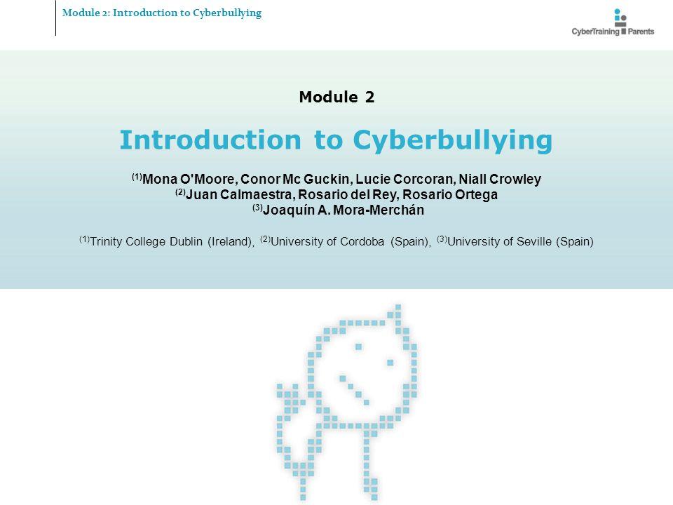 Module 2 Introduction to Cyberbullying (1) Mona O'Moore, Conor Mc Guckin, Lucie Corcoran, Niall Crowley (2) Juan Calmaestra, Rosario del Rey, Rosario