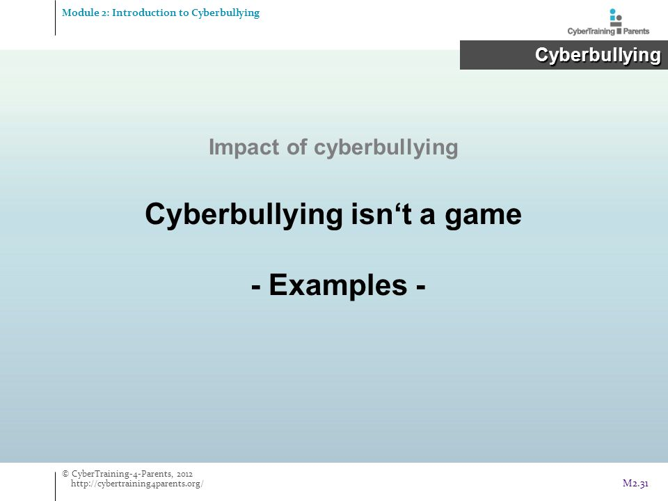 Impact of cyberbullying Cyberbullying isn't a game - Examples - Module 2: Introduction to Cyberbullying Cyberbullying Cyberbullying © CyberTraining-4-