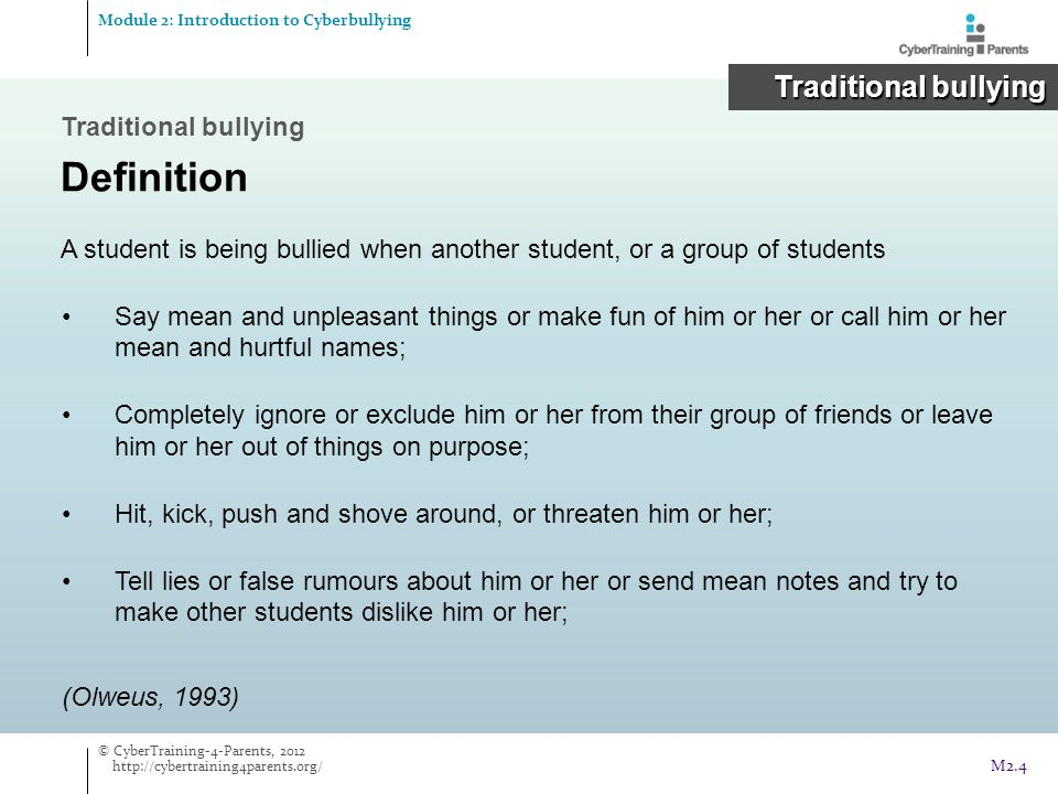 Traditional bullying Definition Bullying has 3 main criteria:  intention to cause harm to the victim;  repetition of the abusive behaviour over a period of time;  imbalance of power between the victim and bully/bullies.