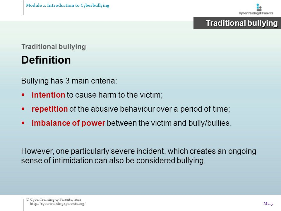 Traditional bullying Definition Systematic victmisation  Physical aggression  Verbal abuse  Gestures – often threatening  Exclusion  Extortion Traditional bullying Traditional bullying Module 2: Introduction to Cyberbullying © CyberTraining-4-Parents, 2012 http://cybertraining4parents.org/ M2.6