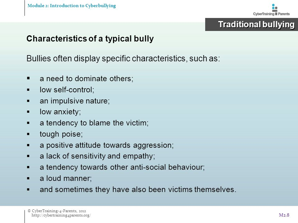 Characteristics of a typical bully Bullies often display specific characteristics, such as:  a need to dominate others;  low self-control;  an impu