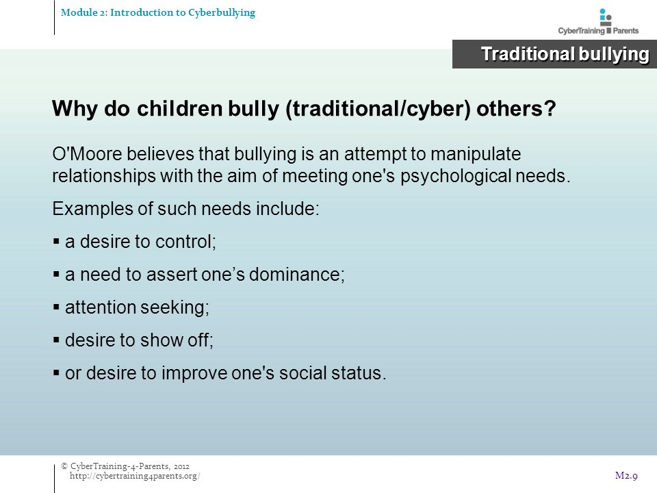  Poor self-esteem  Feelings of frustration  Anger  Sadness, hopelessness  Loneliness and depression  Inability to concentrate at school  Staying offline  Victims feel suspicious of others  Self-harm  Suicidal thoughts Impact of cyberbullying Module 2: Introduction to Cyberbullying Cyberbullying Cyberbullying © CyberTraining-4-Parents, 2012 http://cybertraining4parents.org/ M2.30