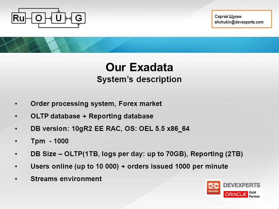 Сергей Щукин shchukin@devexperts.com Our Exadata System's description Order processing system, Forex market OLTP database + Reporting database DB version: 10gR2 EE RAC, OS: OEL 5.5 x86_64 Tpm - 1000 DB Size – OLTP(1TB, logs per day: up to 70GB), Reporting (2TB) Users online (up to 10 000) + orders issued 1000 per minute Streams environment