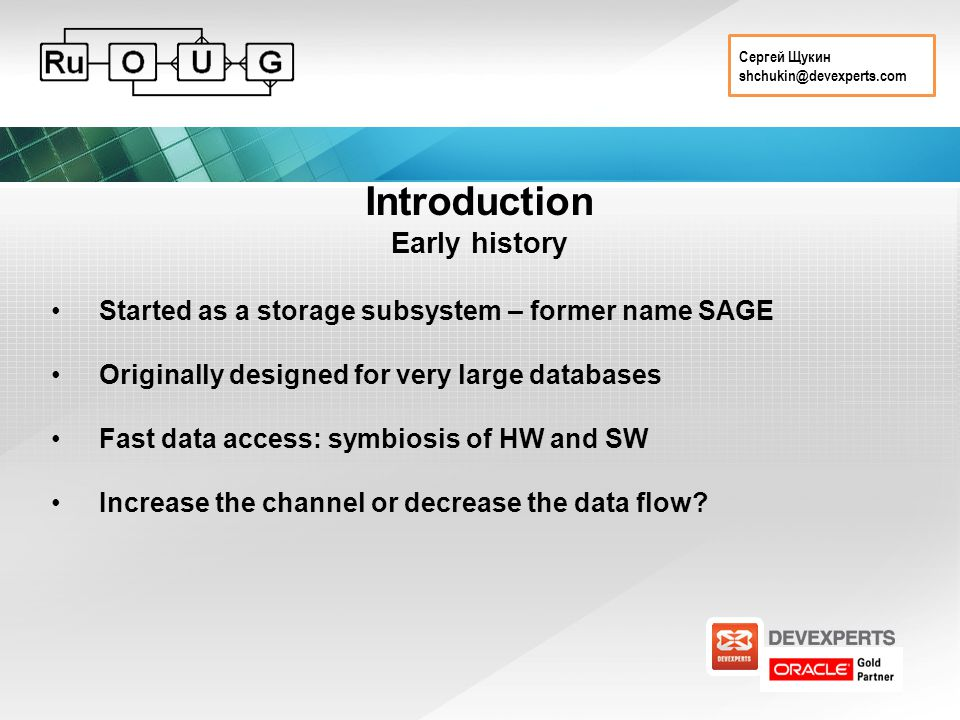 Сергей Щукин shchukin@devexperts.com Introduction Early history Started as a storage subsystem – former name SAGE Originally designed for very large databases Fast data access: symbiosis of HW and SW Increase the channel or decrease the data flow?