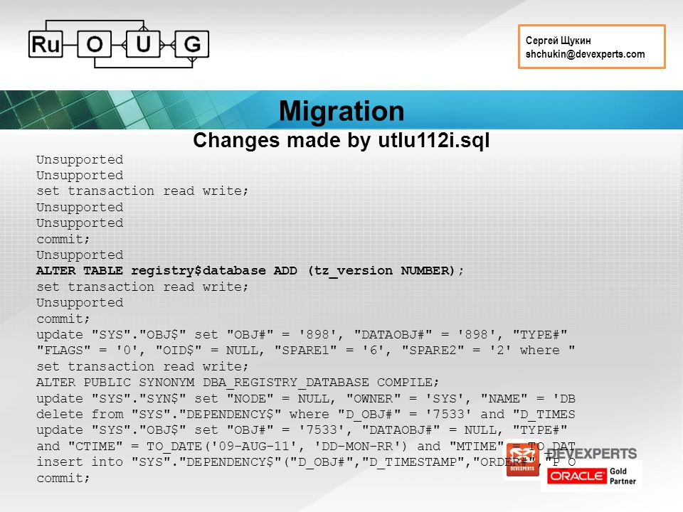 Сергей Щукин shchukin@devexperts.com Migration Changes made by utlu112i.sql Unsupported set transaction read write; Unsupported commit; Unsupported ALTER TABLE registry$database ADD (tz_version NUMBER); set transaction read write; Unsupported commit; update SYS . OBJ$ set OBJ# = 898 , DATAOBJ# = 898 , TYPE# FLAGS = 0 , OID$ = NULL, SPARE1 = 6 , SPARE2 = 2 where set transaction read write; ALTER PUBLIC SYNONYM DBA_REGISTRY_DATABASE COMPILE; update SYS . SYN$ set NODE = NULL, OWNER = SYS , NAME = DB delete from SYS . DEPENDENCY$ where D_OBJ# = 7533 and D_TIMES update SYS . OBJ$ set OBJ# = 7533 , DATAOBJ# = NULL, TYPE# and CTIME = TO_DATE( 09-AUG-11 , DD-MON-RR ) and MTIME = TO_DAT insert into SYS . DEPENDENCY$ ( D_OBJ# , D_TIMESTAMP , ORDER# , P_O commit;