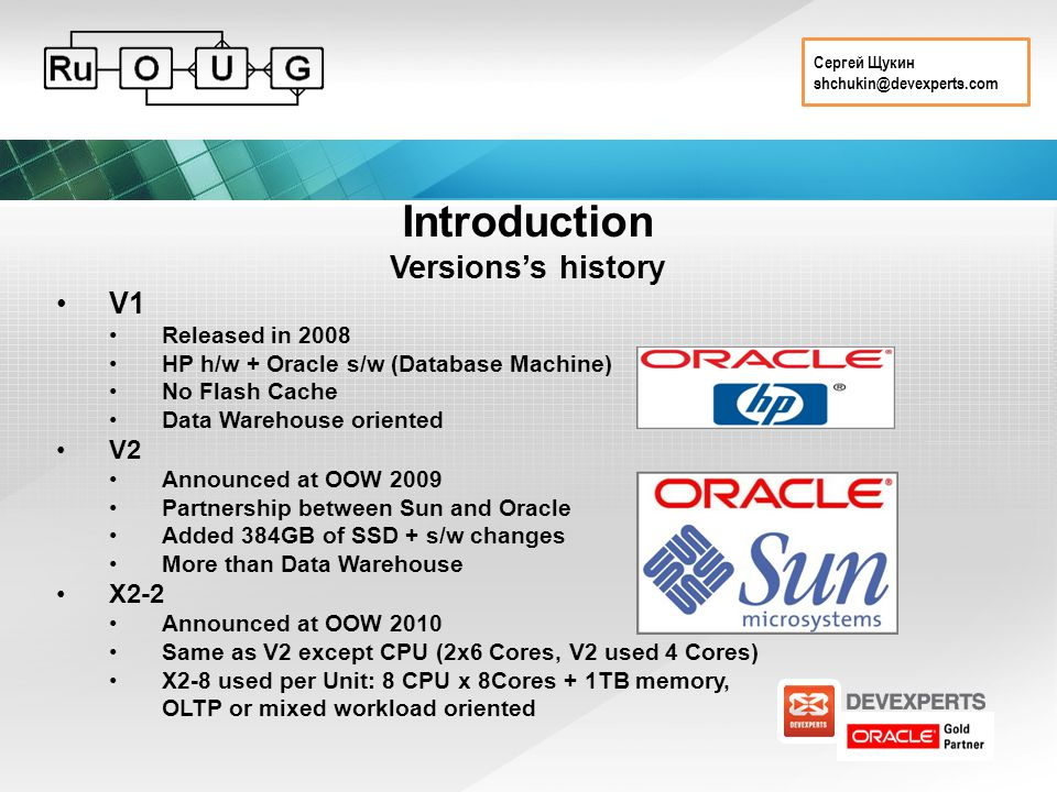 Сергей Щукин shchukin@devexperts.com Introduction Versions's history V1 Released in 2008 HP h/w + Oracle s/w (Database Machine) No Flash Cache Data Warehouse oriented V2 Announced at OOW 2009 Partnership between Sun and Oracle Added 384GB of SSD + s/w changes More than Data Warehouse X2-2 Announced at OOW 2010 Same as V2 except CPU (2x6 Cores, V2 used 4 Cores) X2-8 used per Unit: 8 CPU x 8Cores + 1TB memory, OLTP or mixed workload oriented