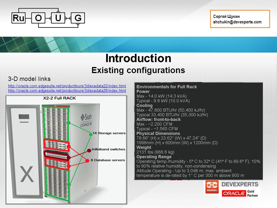 Сергей Щукин shchukin@devexperts.com Introduction Existing configurations http://oracle.com.edgesuite.net/producttours/3d/exadata22/index.html http://oracle.com.edgesuite.net/producttours/3d/exadata28/index.html 3-D model links Physical parameters Connectivity