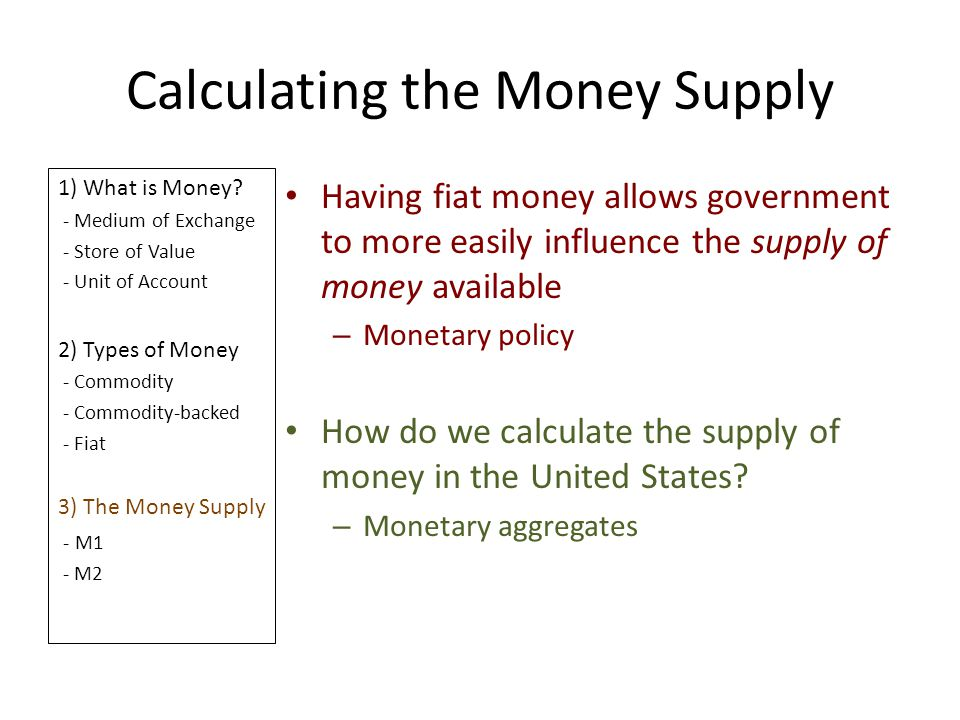 Calculating the Money Supply 1) What is Money? - Medium of Exchange - Store of Value - Unit of Account 2) Types of Money - Commodity - Commodity-backe