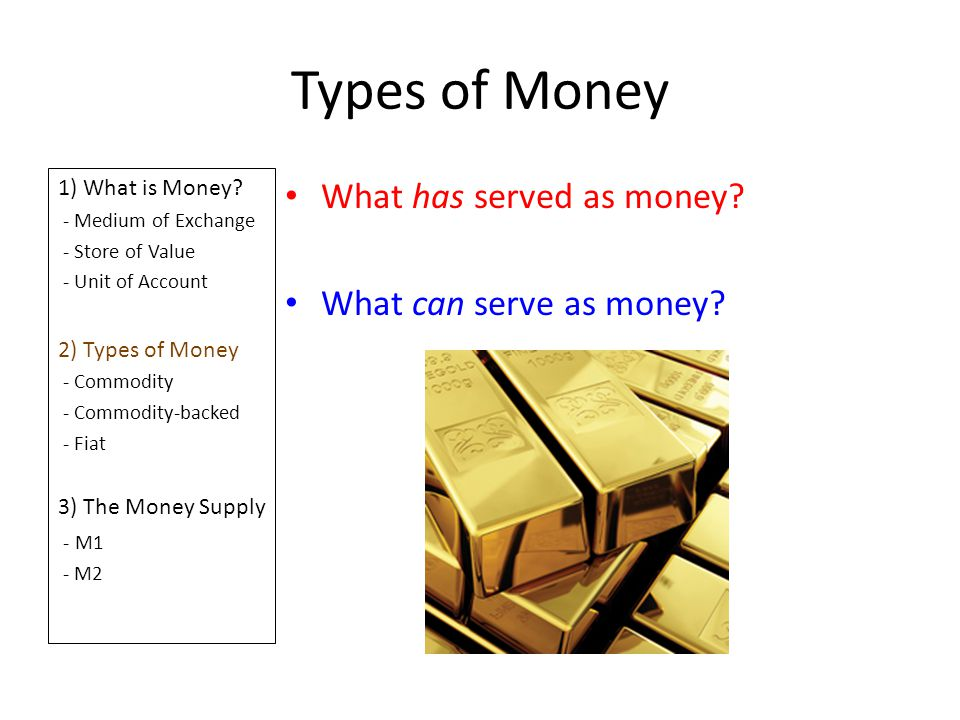 Types of Money 1) What is Money? - Medium of Exchange - Store of Value - Unit of Account 2) Types of Money - Commodity - Commodity-backed - Fiat 3) Th